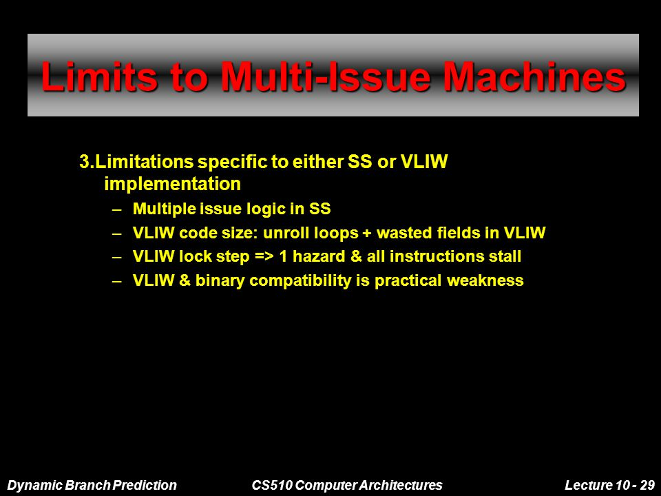 Dynamic Branch PredictionCS510 Computer ArchitecturesLecture 10 - 29 Limits to Multi-Issue Machines 3.Limitations specific to either SS or VLIW implementation –Multiple issue logic in SS –VLIW code size: unroll loops + wasted fields in VLIW –VLIW lock step => 1 hazard & all instructions stall –VLIW & binary compatibility is practical weakness