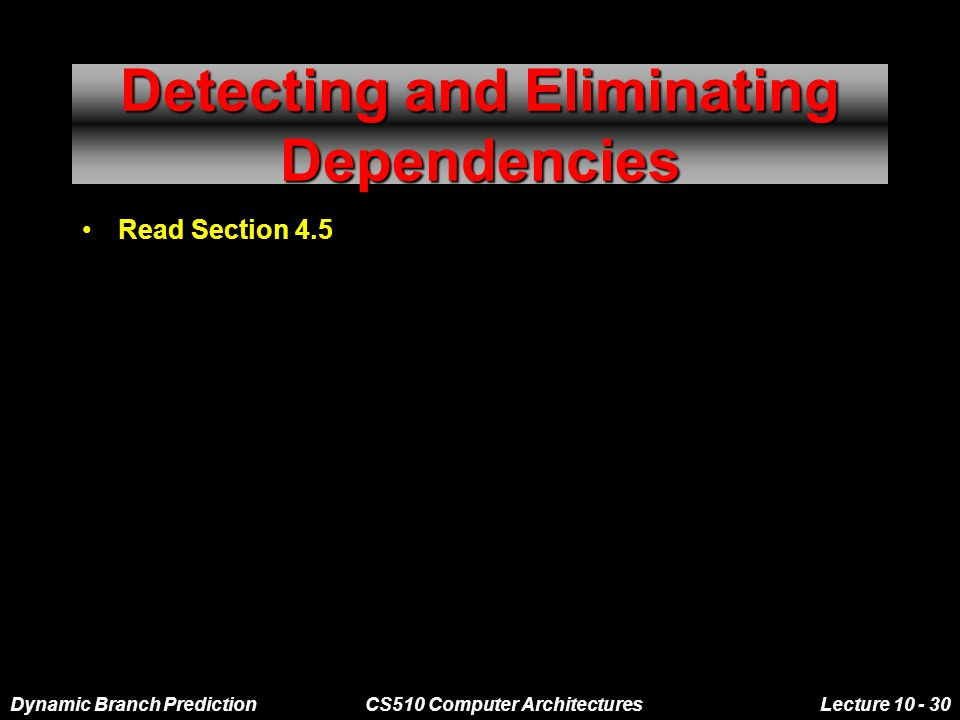 Dynamic Branch PredictionCS510 Computer ArchitecturesLecture 10 - 30 Detecting and Eliminating Dependencies Read Section 4.5