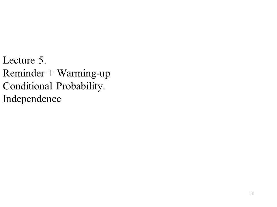 1 Lecture 5. Reminder + Warming-up Conditional Probability. Independence