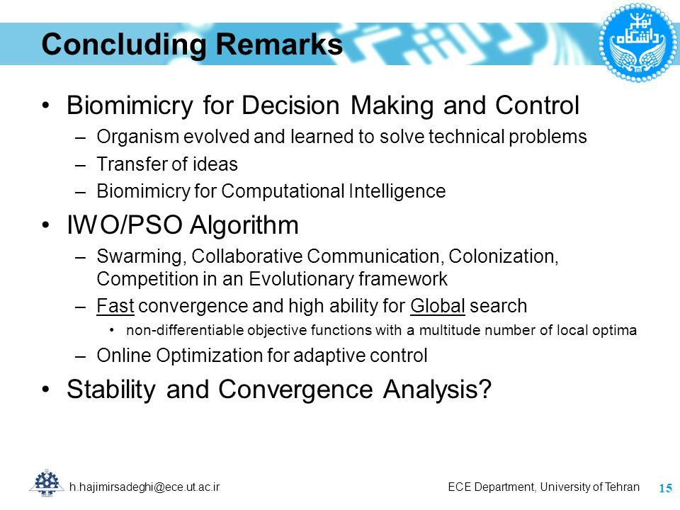 h.hajimirsadeghi@ece.ut.ac.ir ECE Department, University of Tehran Concluding Remarks Biomimicry for Decision Making and Control –Organism evolved and learned to solve technical problems –Transfer of ideas –Biomimicry for Computational Intelligence IWO/PSO Algorithm –Swarming, Collaborative Communication, Colonization, Competition in an Evolutionary framework –Fast convergence and high ability for Global search non-differentiable objective functions with a multitude number of local optima –Online Optimization for adaptive control Stability and Convergence Analysis.