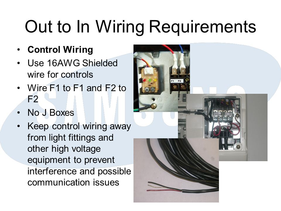 Out to In Wiring Requirements Control Wiring Use 16AWG Shielded wire for controls Wire F1 to F1 and F2 to F2 No J Boxes Keep control wiring away from