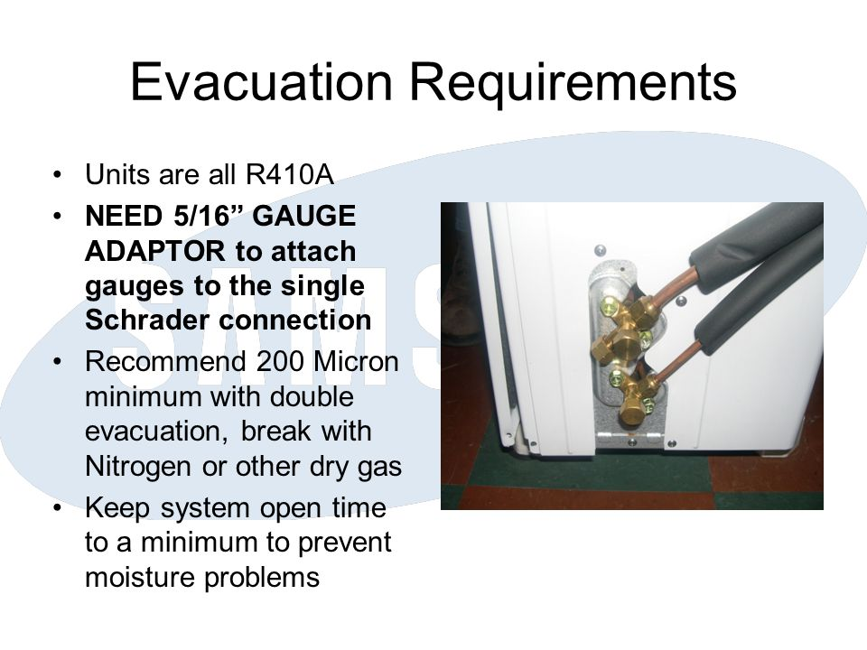 "Evacuation Requirements Units are all R410A NEED 5/16"" GAUGE ADAPTOR to attach gauges to the single Schrader connection Recommend 200 Micron minimum w"