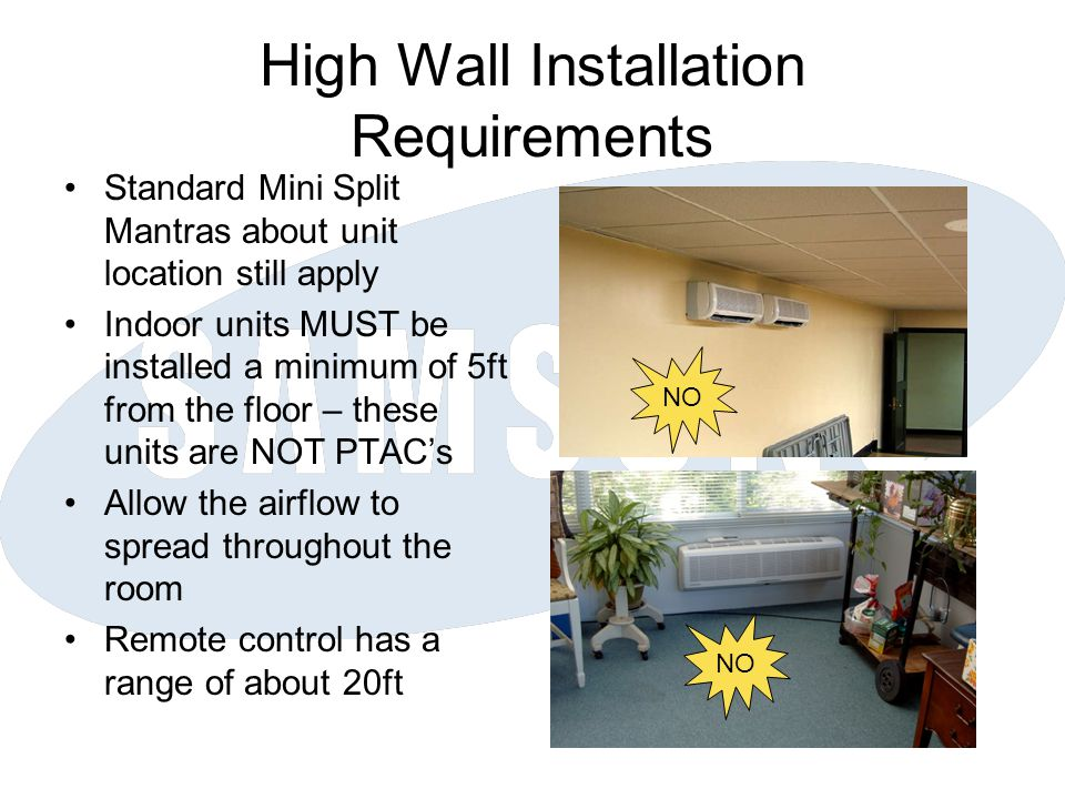 High Wall Installation Requirements Standard Mini Split Mantras about unit location still apply Indoor units MUST be installed a minimum of 5ft from t