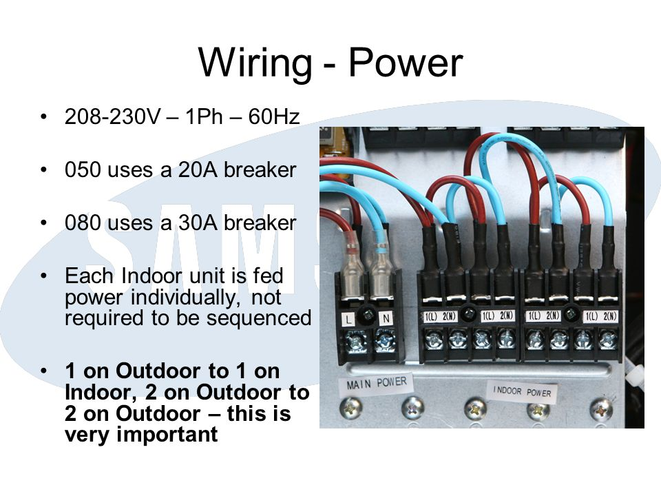Wiring - Power 208-230V – 1Ph – 60Hz 050 uses a 20A breaker 080 uses a 30A breaker Each Indoor unit is fed power individually, not required to be sequ