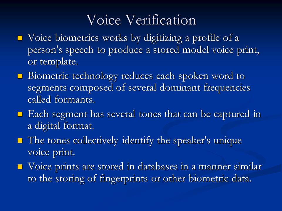 Voice Verification Voice biometrics works by digitizing a profile of a person s speech to produce a stored model voice print, or template.