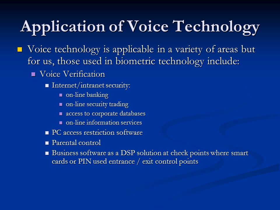 Application of Voice Technology Voice technology is applicable in a variety of areas but for us, those used in biometric technology include: Voice technology is applicable in a variety of areas but for us, those used in biometric technology include: Voice Verification Voice Verification Internet/intranet security: Internet/intranet security: on-line banking on-line banking on-line security trading on-line security trading access to corporate databases access to corporate databases on-line information services on-line information services PC access restriction software PC access restriction software Parental control Parental control Business software as a DSP solution at check points where smart cards or PIN used entrance / exit control points Business software as a DSP solution at check points where smart cards or PIN used entrance / exit control points