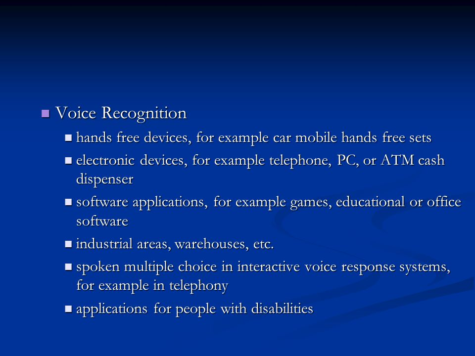 Voice Recognition Voice Recognition hands free devices, for example car mobile hands free sets hands free devices, for example car mobile hands free sets electronic devices, for example telephone, PC, or ATM cash dispenser electronic devices, for example telephone, PC, or ATM cash dispenser software applications, for example games, educational or office software software applications, for example games, educational or office software industrial areas, warehouses, etc.