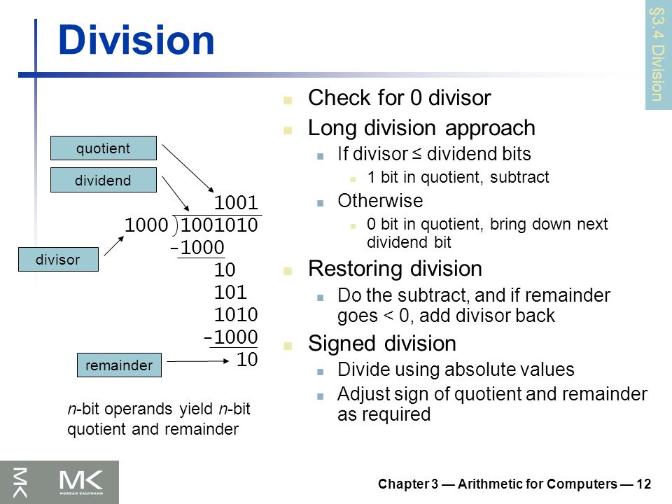 Chapter 3 — Arithmetic for Computers — 12 Division Check for 0 divisor Long division approach If divisor ≤ dividend bits 1 bit in quotient, subtract Otherwise 0 bit in quotient, bring down next dividend bit Restoring division Do the subtract, and if remainder goes < 0, add divisor back Signed division Divide using absolute values Adjust sign of quotient and remainder as required 1001 1000 1001010 -1000 10 101 1010 -1000 10 n-bit operands yield n-bit quotient and remainder quotient dividend remainder divisor §3.4 Division