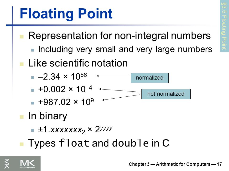 Chapter 3 — Arithmetic for Computers — 17 Floating Point Representation for non-integral numbers Including very small and very large numbers Like scientific notation –2.34 × 10 56 +0.002 × 10 –4 +987.02 × 10 9 In binary ±1.xxxxxxx 2 × 2 yyyy Types float and double in C normalized not normalized §3.5 Floating Point