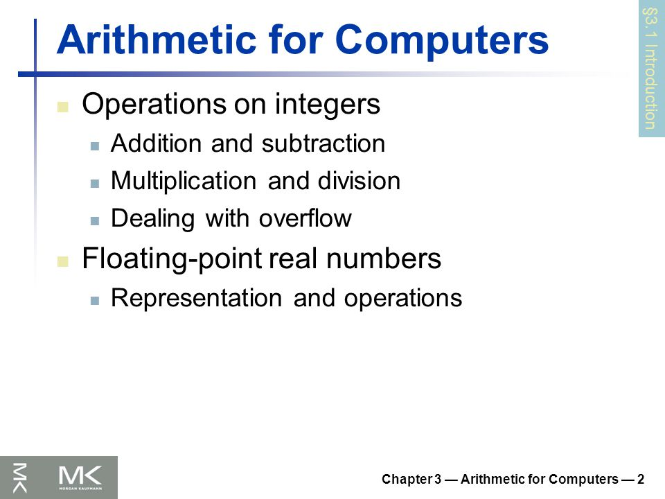 Chapter 3 — Arithmetic for Computers — 53 Concluding Remarks ISAs support arithmetic Signed and unsigned integers Floating-point approximation to reals Bounded range and precision Operations can overflow and underflow MIPS ISA Core instructions: 54 most frequently used 100% of SPECINT, 97% of SPECFP Other instructions: less frequent