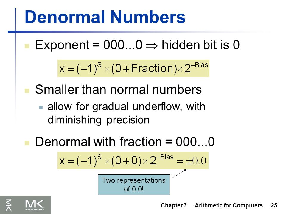 Chapter 3 — Arithmetic for Computers — 25 Denormal Numbers Exponent = 000...0  hidden bit is 0 Smaller than normal numbers allow for gradual underflow, with diminishing precision Denormal with fraction = 000...0 Two representations of 0.0!