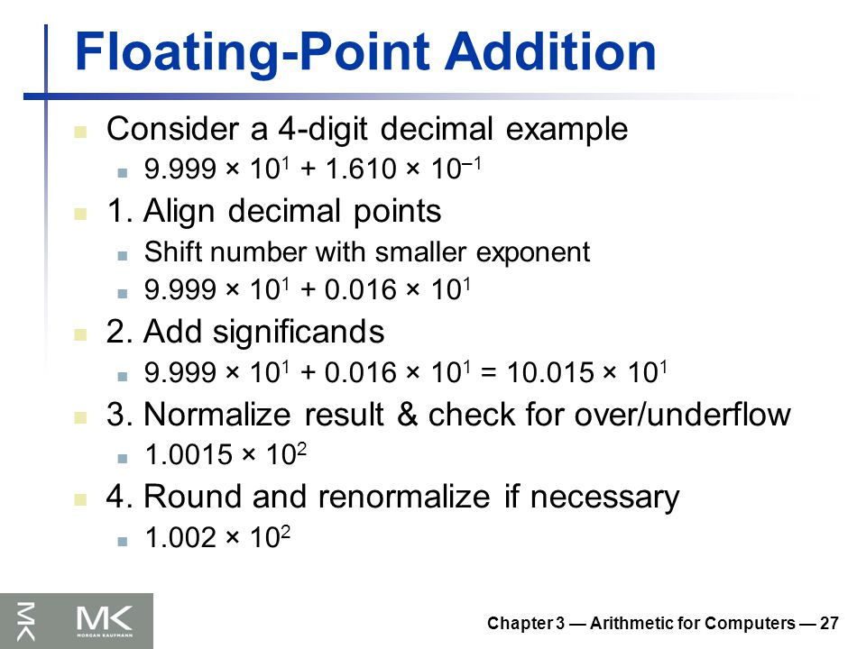 Chapter 3 — Arithmetic for Computers — 27 Floating-Point Addition Consider a 4-digit decimal example 9.999 × 10 1 + 1.610 × 10 –1 1.