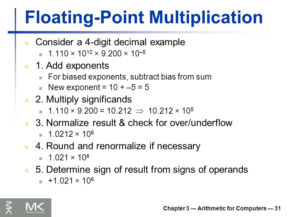 Chapter 3 — Arithmetic for Computers — 31 Floating-Point Multiplication Consider a 4-digit decimal example 1.110 × 10 10 × 9.200 × 10 –5 1.