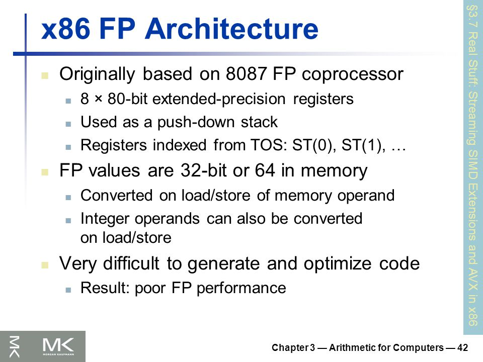 Chapter 3 — Arithmetic for Computers — 42 x86 FP Architecture Originally based on 8087 FP coprocessor 8 × 80-bit extended-precision registers Used as a push-down stack Registers indexed from TOS: ST(0), ST(1), … FP values are 32-bit or 64 in memory Converted on load/store of memory operand Integer operands can also be converted on load/store Very difficult to generate and optimize code Result: poor FP performance §3.7 Real Stuff: Streaming SIMD Extensions and AVX in x86