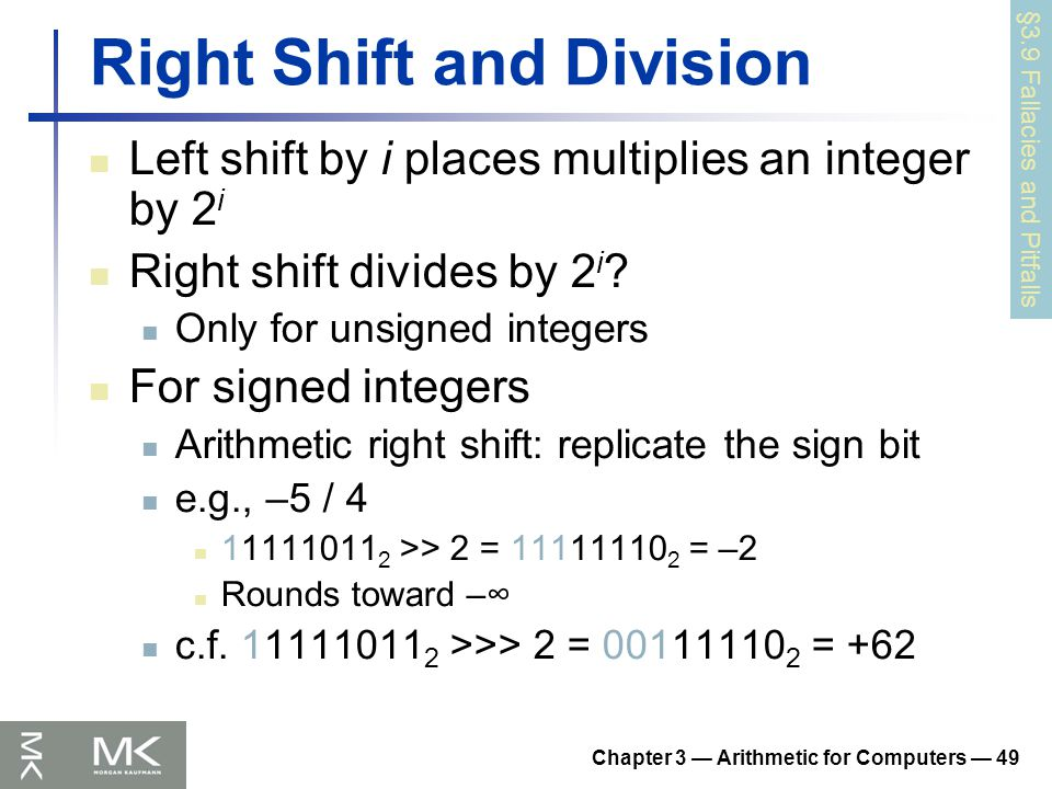 Chapter 3 — Arithmetic for Computers — 49 Right Shift and Division Left shift by i places multiplies an integer by 2 i Right shift divides by 2 i .