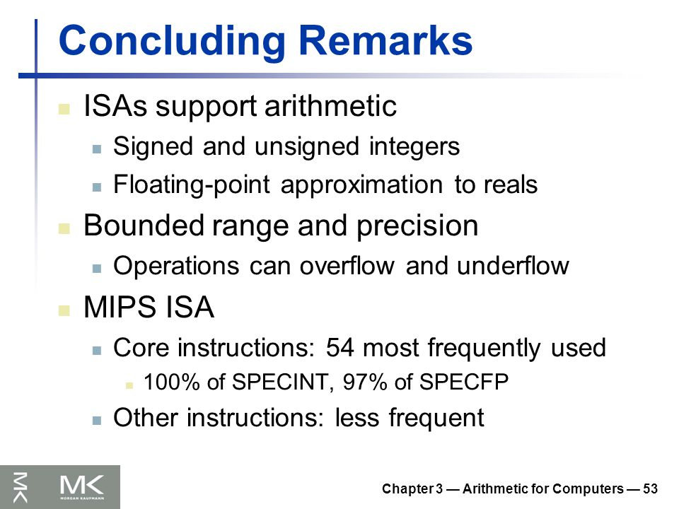 Chapter 3 — Arithmetic for Computers — 53 Concluding Remarks ISAs support arithmetic Signed and unsigned integers Floating-point approximation to real