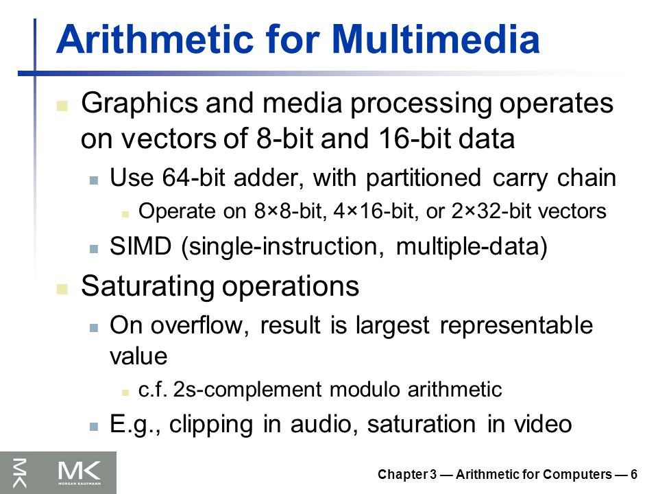 Chapter 3 — Arithmetic for Computers — 6 Arithmetic for Multimedia Graphics and media processing operates on vectors of 8-bit and 16-bit data Use 64-bit adder, with partitioned carry chain Operate on 8×8-bit, 4×16-bit, or 2×32-bit vectors SIMD (single-instruction, multiple-data) Saturating operations On overflow, result is largest representable value c.f.