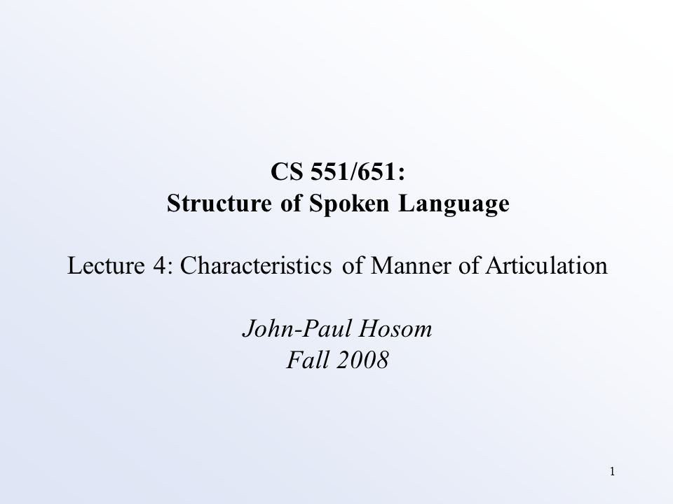 1 CS 551/651: Structure of Spoken Language Lecture 4: Characteristics of Manner of Articulation John-Paul Hosom Fall 2008