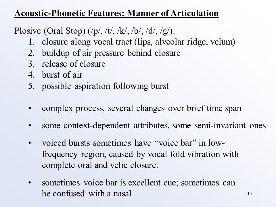 11 Acoustic-Phonetic Features: Manner of Articulation Plosive (Oral Stop) (/p/, /t/, /k/, /b/, /d/, /g/): 1.closure along vocal tract (lips, alveolar