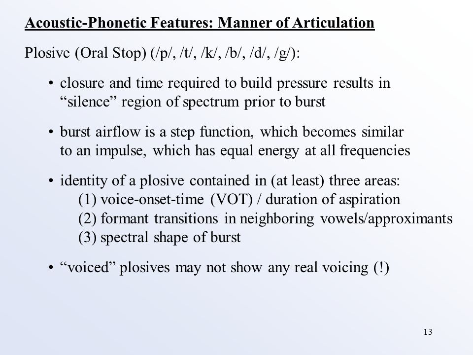 13 Acoustic-Phonetic Features: Manner of Articulation Plosive (Oral Stop) (/p/, /t/, /k/, /b/, /d/, /g/): closure and time required to build pressure results in silence region of spectrum prior to burst burst airflow is a step function, which becomes similar to an impulse, which has equal energy at all frequencies identity of a plosive contained in (at least) three areas: (1) voice-onset-time (VOT) / duration of aspiration (2) formant transitions in neighboring vowels/approximants (3) spectral shape of burst voiced plosives may not show any real voicing (!)