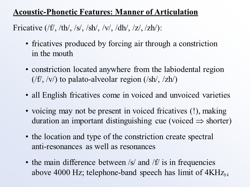 14 Acoustic-Phonetic Features: Manner of Articulation Fricative (/f/, /th/, /s/, /sh/, /v/, /dh/, /z/, /zh/): fricatives produced by forcing air through a constriction in the mouth constriction located anywhere from the labiodental region (/f/, /v/) to palato-alveolar region (/sh/, /zh/) all English fricatives come in voiced and unvoiced varieties voicing may not be present in voiced fricatives (!), making duration an important distinguishing cue (voiced  shorter) the location and type of the constriction create spectral anti-resonances as well as resonances the main difference between /s/ and /f/ is in frequencies above 4000 Hz; telephone-band speech has limit of 4KHz.