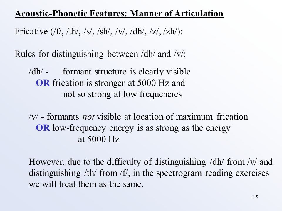 15 Acoustic-Phonetic Features: Manner of Articulation Fricative (/f/, /th/, /s/, /sh/, /v/, /dh/, /z/, /zh/): Rules for distinguishing between /dh/ and /v/: /dh/ - formant structure is clearly visible OR frication is stronger at 5000 Hz and not so strong at low frequencies /v/ -formants not visible at location of maximum frication OR low-frequency energy is as strong as the energy at 5000 Hz However, due to the difficulty of distinguishing /dh/ from /v/ and distinguishing /th/ from /f/, in the spectrogram reading exercises we will treat them as the same.
