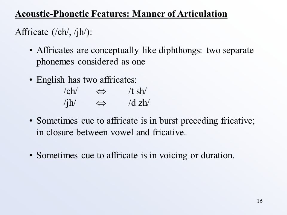 16 Acoustic-Phonetic Features: Manner of Articulation Affricate (/ch/, /jh/): Affricates are conceptually like diphthongs: two separate phonemes considered as one English has two affricates: /ch/  /t sh/ /jh/  /d zh/ Sometimes cue to affricate is in burst preceding fricative; in closure between vowel and fricative.