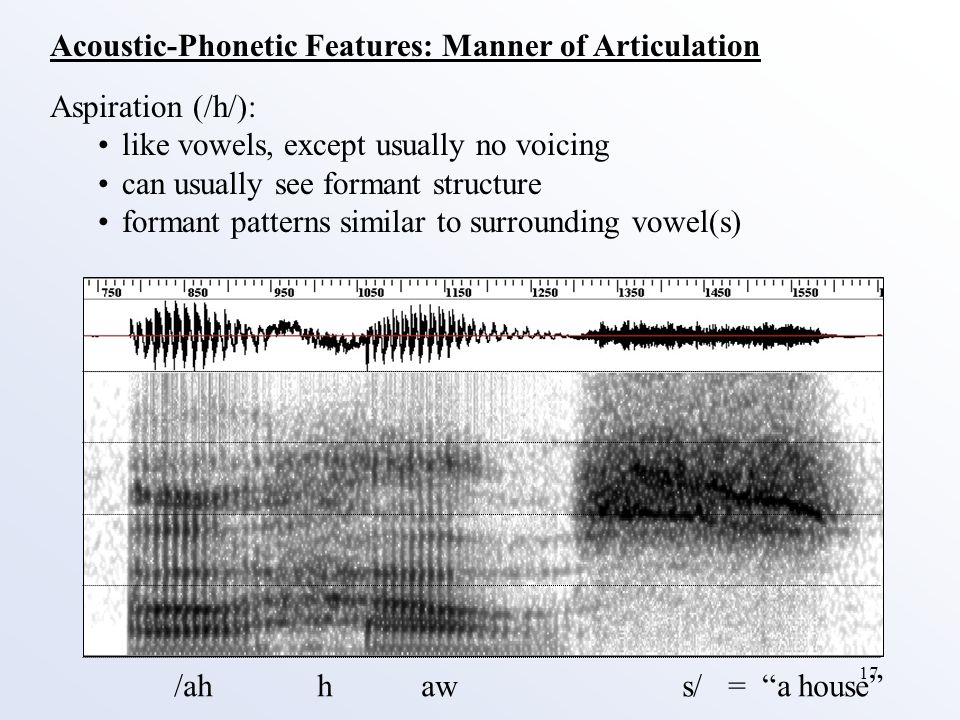17 Acoustic-Phonetic Features: Manner of Articulation Aspiration (/h/): like vowels, except usually no voicing can usually see formant structure formant patterns similar to surrounding vowel(s) /ah h aw s/ = a house
