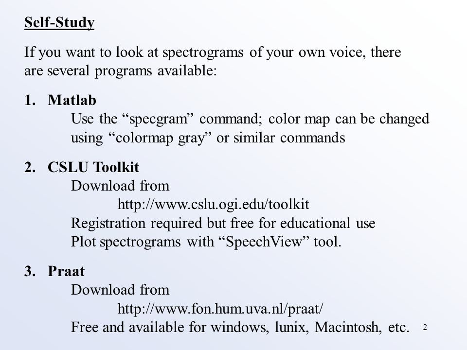 2 Self-Study If you want to look at spectrograms of your own voice, there are several programs available: 1.Matlab Use the specgram command; color map can be changed using colormap gray or similar commands 2.CSLU Toolkit Download from http://www.cslu.ogi.edu/toolkit Registration required but free for educational use Plot spectrograms with SpeechView tool.