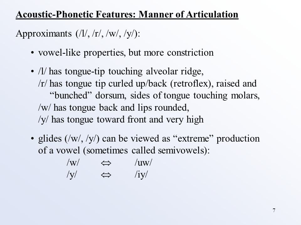7 Acoustic-Phonetic Features: Manner of Articulation Approximants (/l/, /r/, /w/, /y/): vowel-like properties, but more constriction /l/ has tongue-tip touching alveolar ridge, /r/ has tongue tip curled up/back (retroflex), raised and bunched dorsum, sides of tongue touching molars, /w/ has tongue back and lips rounded, /y/ has tongue toward front and very high glides (/w/, /y/) can be viewed as extreme production of a vowel (sometimes called semivowels): /w/  /uw/ /y/  /iy/