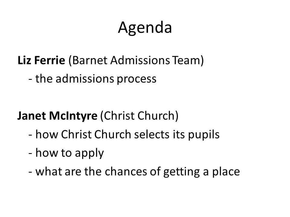 Agenda Liz Ferrie (Barnet Admissions Team) - the admissions process Janet McIntyre (Christ Church) - how Christ Church selects its pupils - how to apply - what are the chances of getting a place