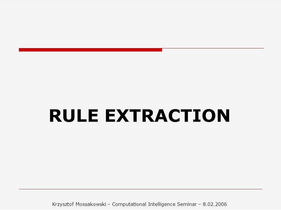 Krzysztof Mossakowski – Computational Intelligence Seminar – 8.02.2006 RULE EXTRACTION