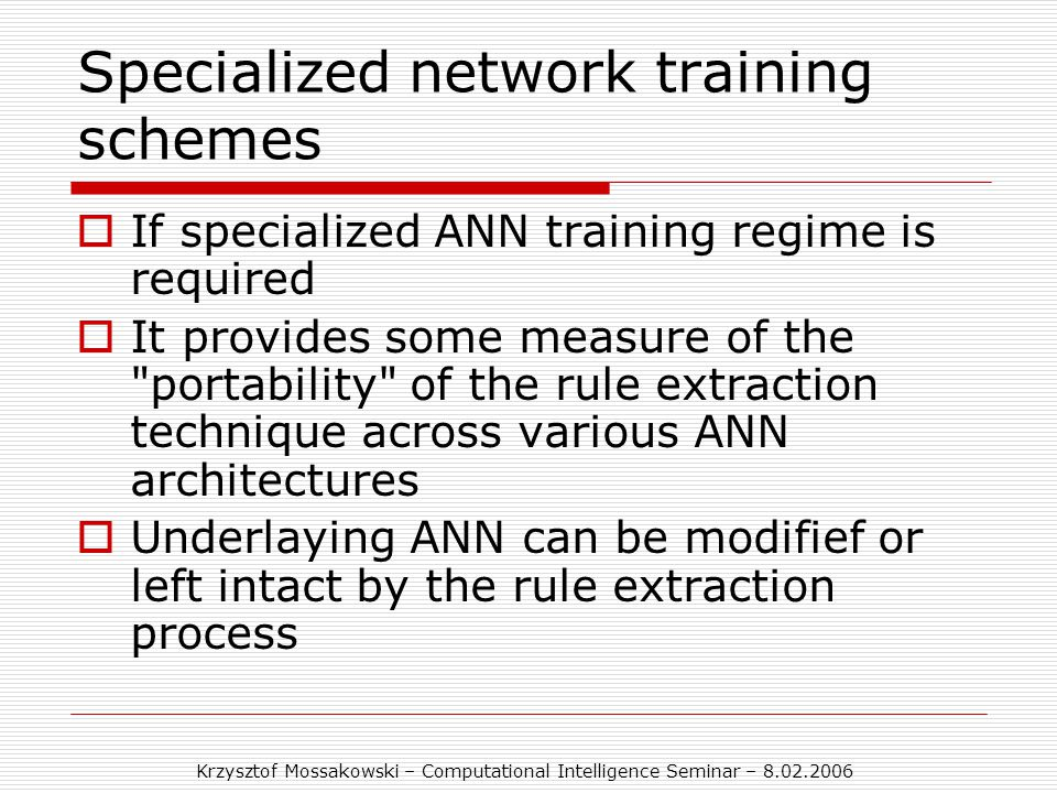 Krzysztof Mossakowski – Computational Intelligence Seminar – 8.02.2006 Specialized network training schemes  If specialized ANN training regime is required  It provides some measure of the portability of the rule extraction technique across various ANN architectures  Underlaying ANN can be modifief or left intact by the rule extraction process