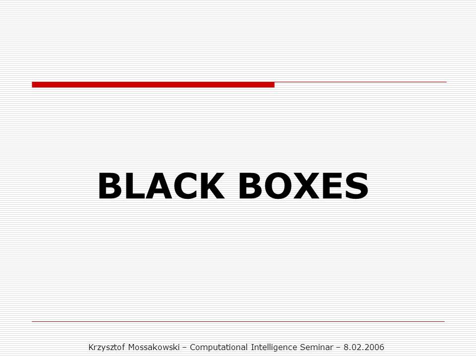 Krzysztof Mossakowski – Computational Intelligence Seminar – 8.02.2006 BLACK BOXES
