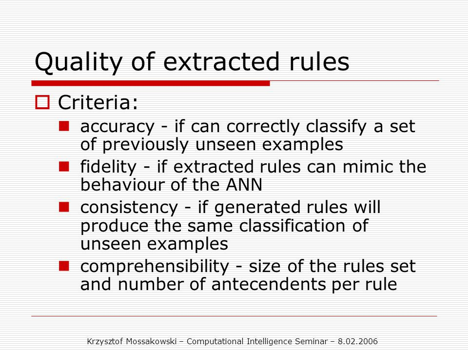 Krzysztof Mossakowski – Computational Intelligence Seminar – 8.02.2006 Quality of extracted rules  Criteria: accuracy - if can correctly classify a set of previously unseen examples fidelity - if extracted rules can mimic the behaviour of the ANN consistency - if generated rules will produce the same classification of unseen examples comprehensibility - size of the rules set and number of antecendents per rule
