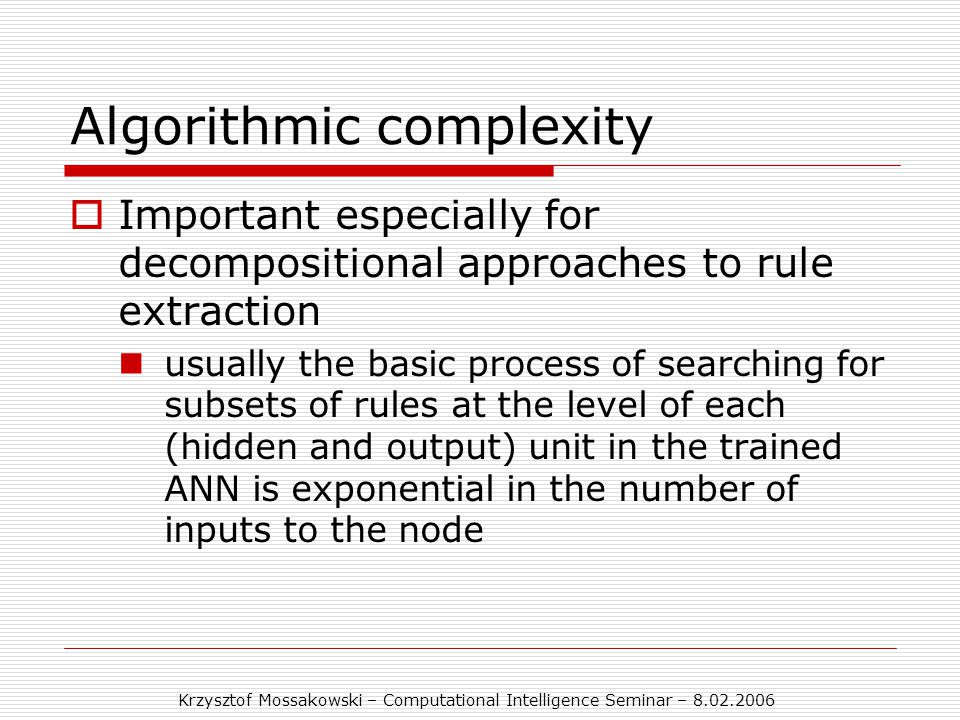 Krzysztof Mossakowski – Computational Intelligence Seminar – 8.02.2006 Algorithmic complexity  Important especially for decompositional approaches to rule extraction usually the basic process of searching for subsets of rules at the level of each (hidden and output) unit in the trained ANN is exponential in the number of inputs to the node