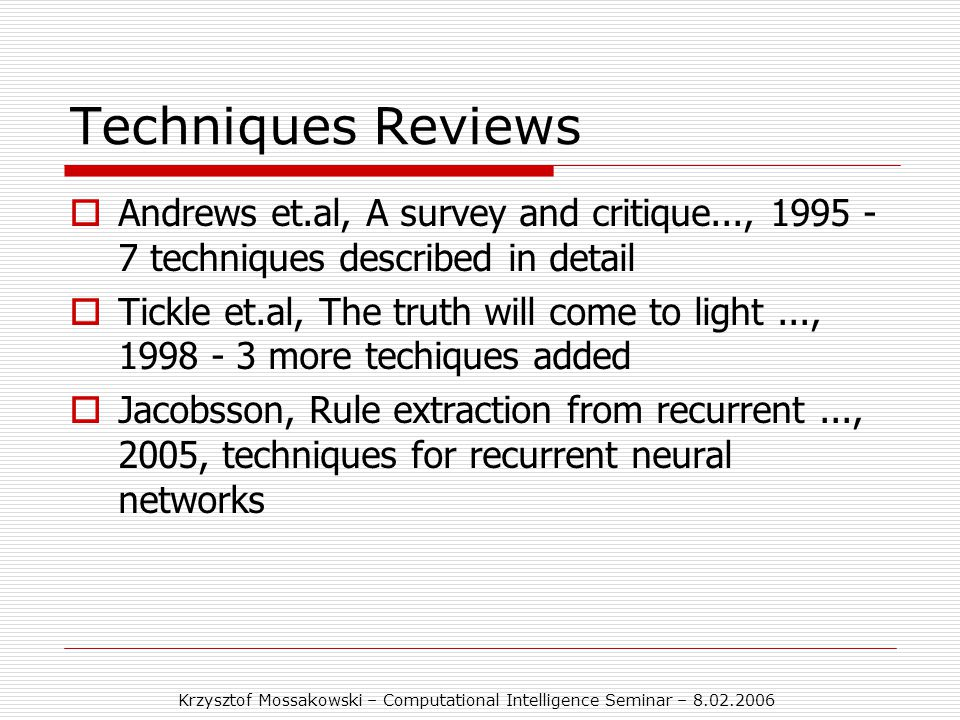 Krzysztof Mossakowski – Computational Intelligence Seminar – 8.02.2006 Techniques Reviews  Andrews et.al, A survey and critique..., 1995 - 7 techniques described in detail  Tickle et.al, The truth will come to light..., 1998 - 3 more techiques added  Jacobsson, Rule extraction from recurrent..., 2005, techniques for recurrent neural networks