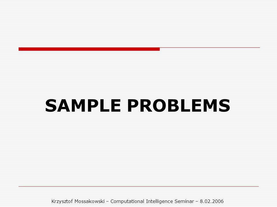 Krzysztof Mossakowski – Computational Intelligence Seminar – 8.02.2006 SAMPLE PROBLEMS