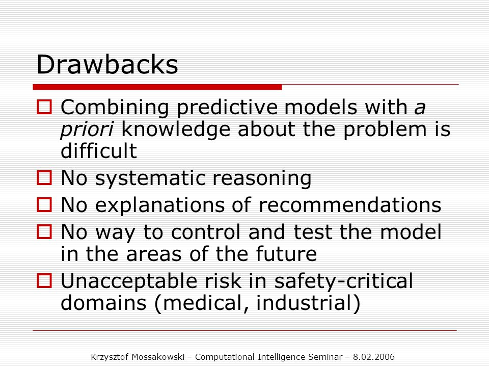 Krzysztof Mossakowski – Computational Intelligence Seminar – 8.02.2006 Drawbacks  Combining predictive models with a priori knowledge about the problem is difficult  No systematic reasoning  No explanations of recommendations  No way to control and test the model in the areas of the future  Unacceptable risk in safety-critical domains (medical, industrial)