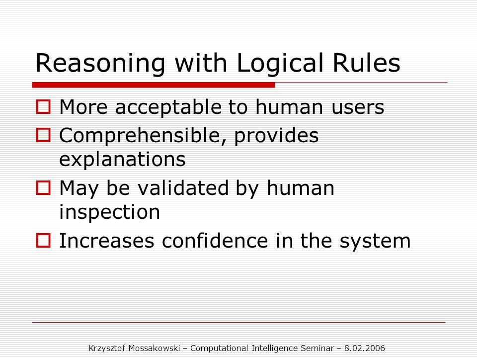 Krzysztof Mossakowski – Computational Intelligence Seminar – 8.02.2006 Reasoning with Logical Rules  More acceptable to human users  Comprehensible, provides explanations  May be validated by human inspection  Increases confidence in the system
