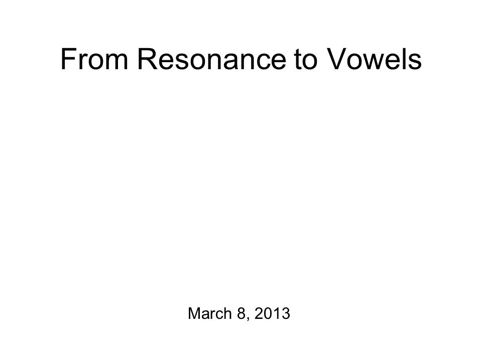 From Resonance to Vowels March 8, 2013