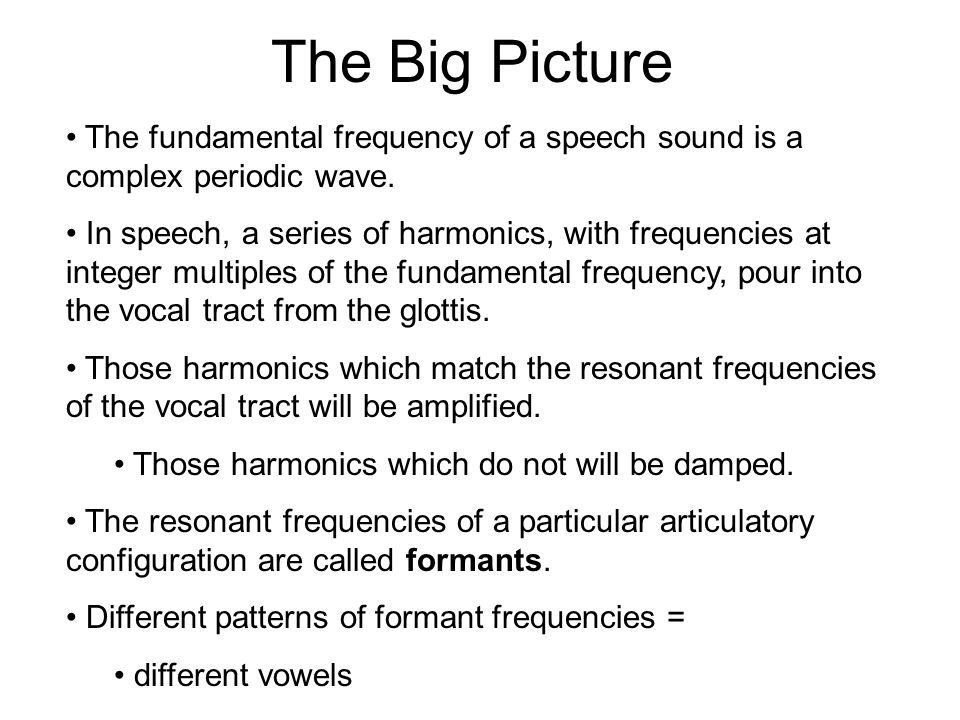 Formants and the Vowel Space It turns out that we can get to the same diagram in a different way… Acoustically, vowels are primarily distinguished by their first two formant frequencies: F1 and F2 F1 corresponds to vowel height: lower F1 = higher vowel higher F1 = lower vowel F2 corresponds to front/backness: higher F2 = fronter vowel lower F2 = backer vowel