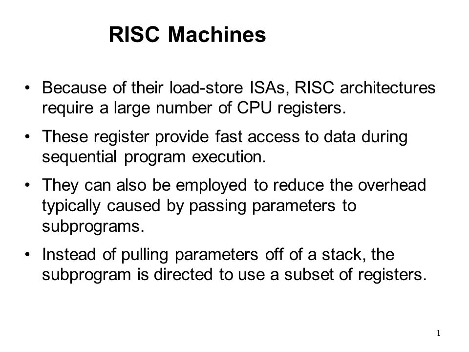 1 RISC Machines Because of their load-store ISAs, RISC architectures require a large number of CPU registers. These register provide fast access to da