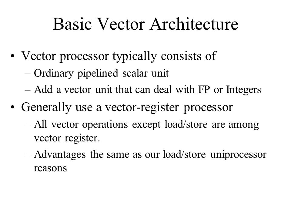 Basic Vector Architecture Vector processor typically consists of –Ordinary pipelined scalar unit –Add a vector unit that can deal with FP or Integers