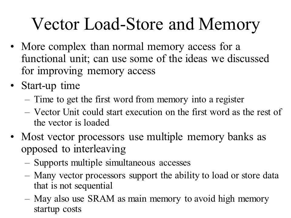 Vector Load-Store and Memory More complex than normal memory access for a functional unit; can use some of the ideas we discussed for improving memory