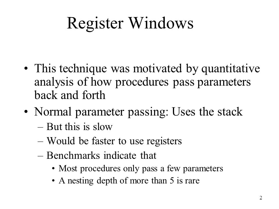 2 Register Windows This technique was motivated by quantitative analysis of how procedures pass parameters back and forth Normal parameter passing: Uses the stack –But this is slow –Would be faster to use registers –Benchmarks indicate that Most procedures only pass a few parameters A nesting depth of more than 5 is rare