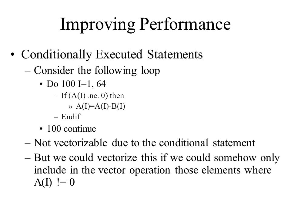 Improving Performance Conditionally Executed Statements –Consider the following loop Do 100 I=1, 64 –If (A(I).ne.