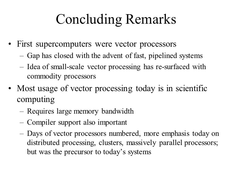 Concluding Remarks First supercomputers were vector processors –Gap has closed with the advent of fast, pipelined systems –Idea of small-scale vector processing has re-surfaced with commodity processors Most usage of vector processing today is in scientific computing –Requires large memory bandwidth –Compiler support also important –Days of vector processors numbered, more emphasis today on distributed processing, clusters, massively parallel processors; but was the precursor to today's systems