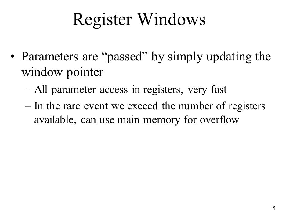 "5 Register Windows Parameters are ""passed"" by simply updating the window pointer –All parameter access in registers, very fast –In the rare event we e"