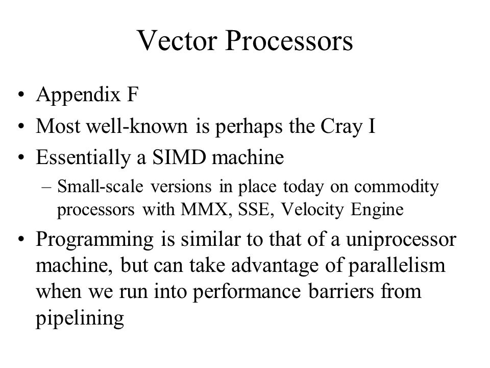 Vector Processors Appendix F Most well-known is perhaps the Cray I Essentially a SIMD machine –Small-scale versions in place today on commodity processors with MMX, SSE, Velocity Engine Programming is similar to that of a uniprocessor machine, but can take advantage of parallelism when we run into performance barriers from pipelining